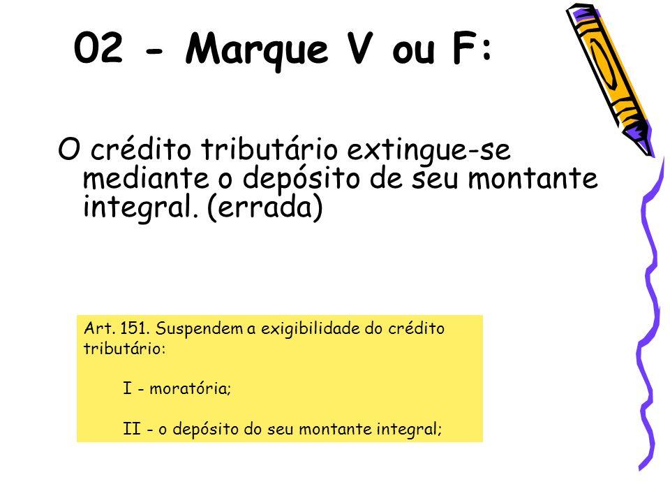 02 - Marque V ou F: O crédito tributário extingue-se mediante o depósito de seu montante integral. (errada)
