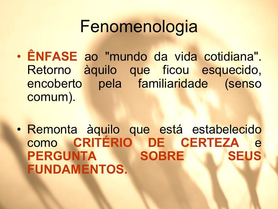 FenomenologiaÊNFASE ao mundo da vida cotidiana . Retorno àquilo que ficou esquecido, encoberto pela familiaridade (senso comum).