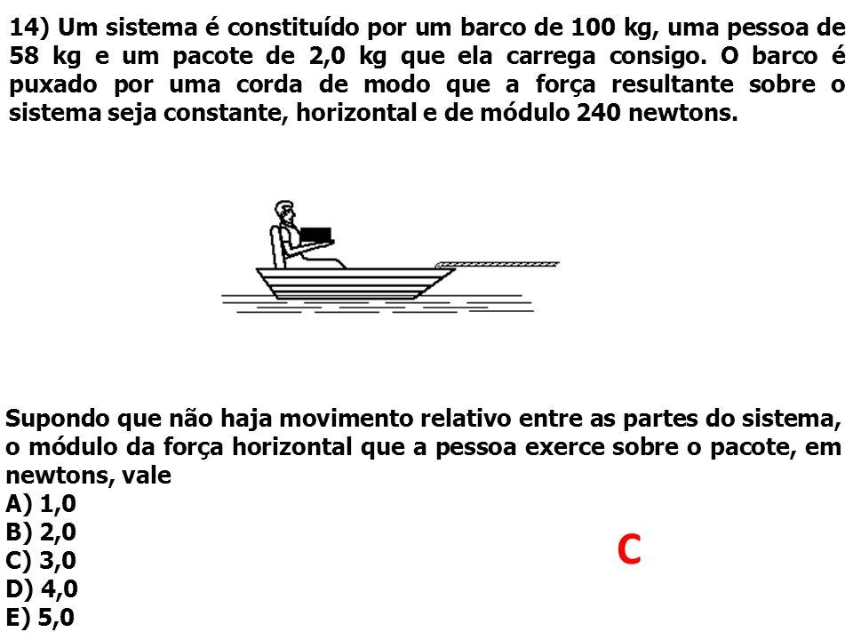 14) Um sistema é constituído por um barco de 100 kg, uma pessoa de 58 kg e um pacote de 2,0 kg que ela carrega consigo. O barco é puxado por uma corda de modo que a força resultante sobre o sistema seja constante, horizontal e de módulo 240 newtons.