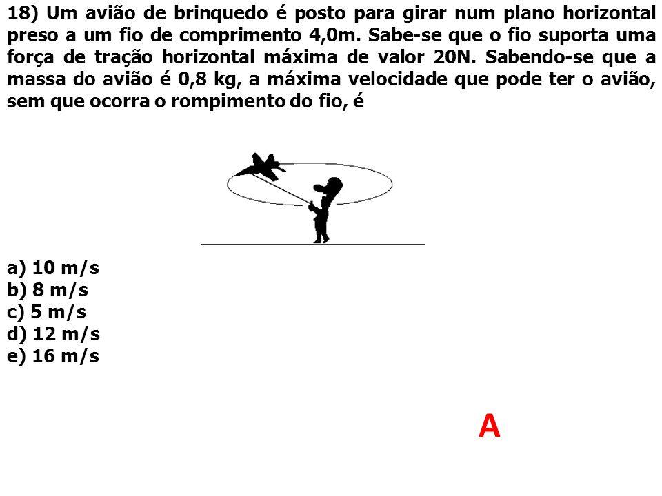 18) Um avião de brinquedo é posto para girar num plano horizontal preso a um fio de comprimento 4,0m. Sabe-se que o fio suporta uma força de tração horizontal máxima de valor 20N. Sabendo-se que a massa do avião é 0,8 kg, a máxima velocidade que pode ter o avião, sem que ocorra o rompimento do fio, é