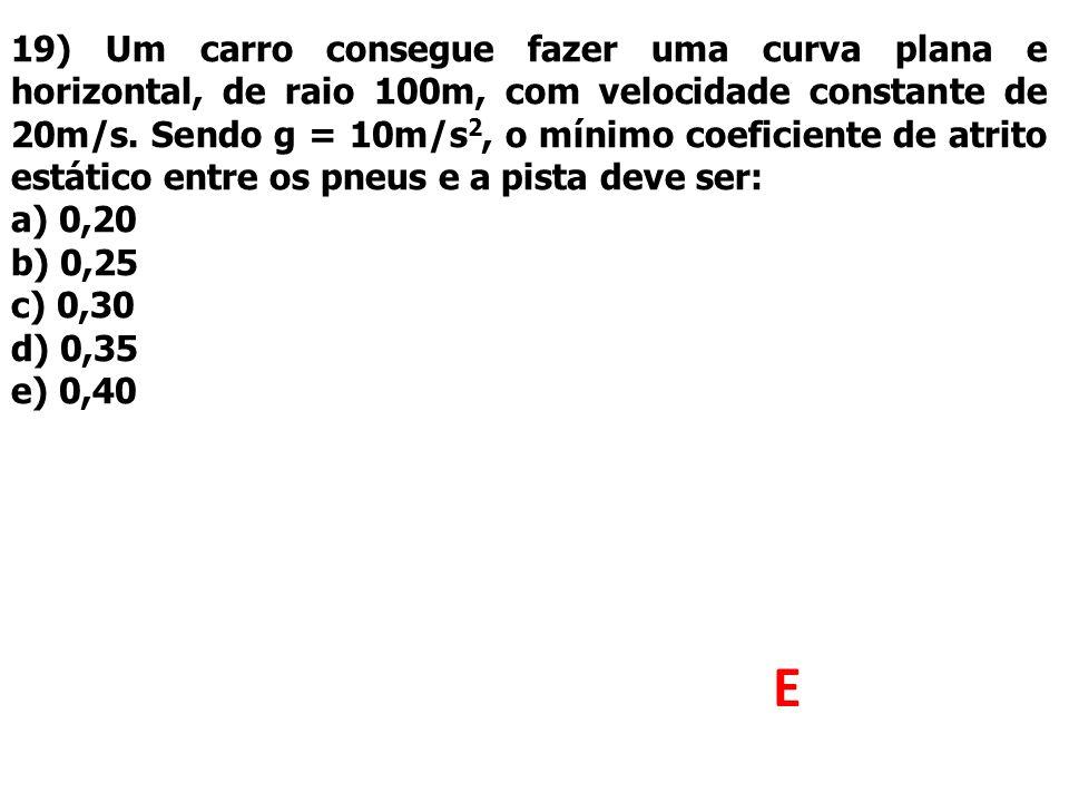 19) Um carro consegue fazer uma curva plana e horizontal, de raio 100m, com velocidade constante de 20m/s. Sendo g = 10m/s2, o mínimo coeficiente de atrito estático entre os pneus e a pista deve ser: