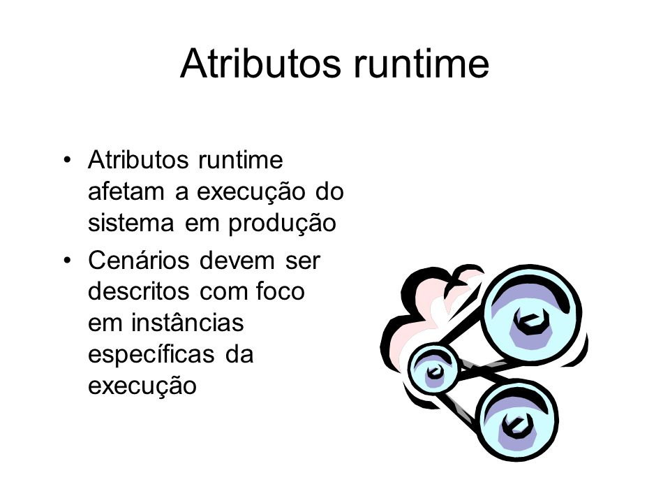 Atributos runtime Atributos runtime afetam a execução do sistema em produção.