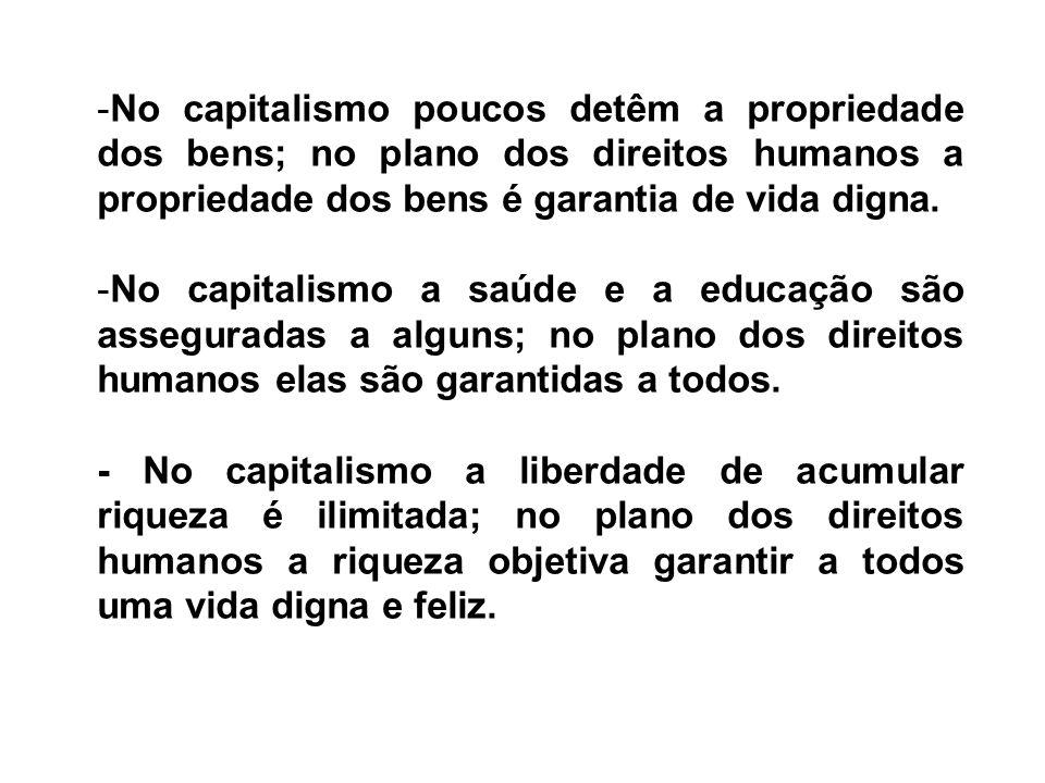 No capitalismo poucos detêm a propriedade dos bens; no plano dos direitos humanos a propriedade dos bens é garantia de vida digna.