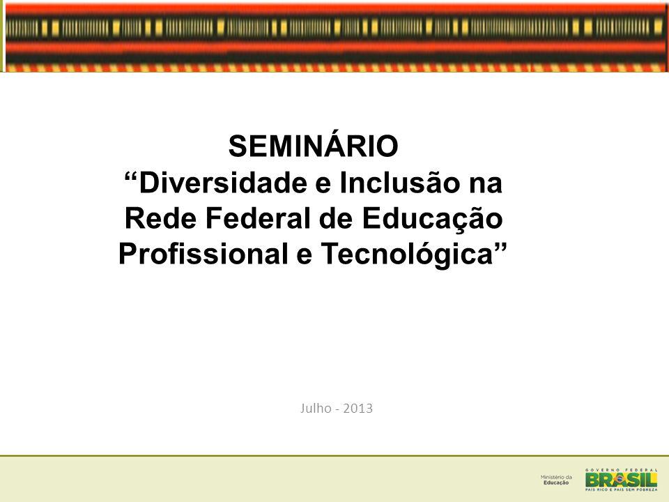 SEMINÁRIO Diversidade e Inclusão na Rede Federal de Educação Profissional e Tecnológica Julho - 2013.