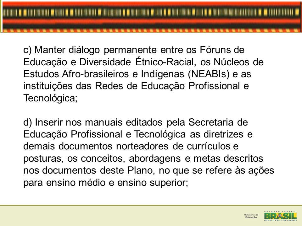 c) Manter diálogo permanente entre os Fóruns de Educação e Diversidade Étnico-Racial, os Núcleos de Estudos Afro-brasileiros e Indígenas (NEABIs) e as instituições das Redes de Educação Profissional e Tecnológica;