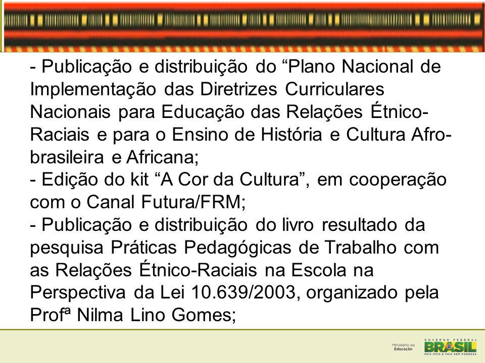 - Publicação e distribuição do Plano Nacional de Implementação das Diretrizes Curriculares Nacionais para Educação das Relações Étnico-Raciais e para o Ensino de História e Cultura Afro-brasileira e Africana;