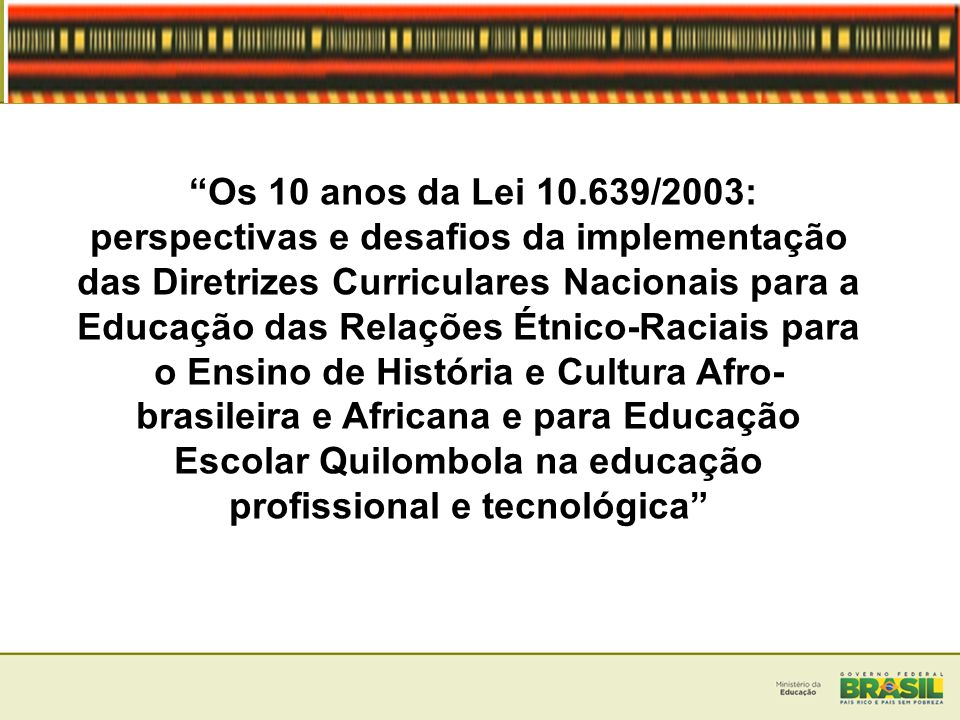 Os 10 anos da Lei 10.639/2003: perspectivas e desafios da implementação das Diretrizes Curriculares Nacionais para a Educação das Relações Étnico-Raciais para o Ensino de História e Cultura Afro-brasileira e Africana e para Educação Escolar Quilombola na educação profissional e tecnológica