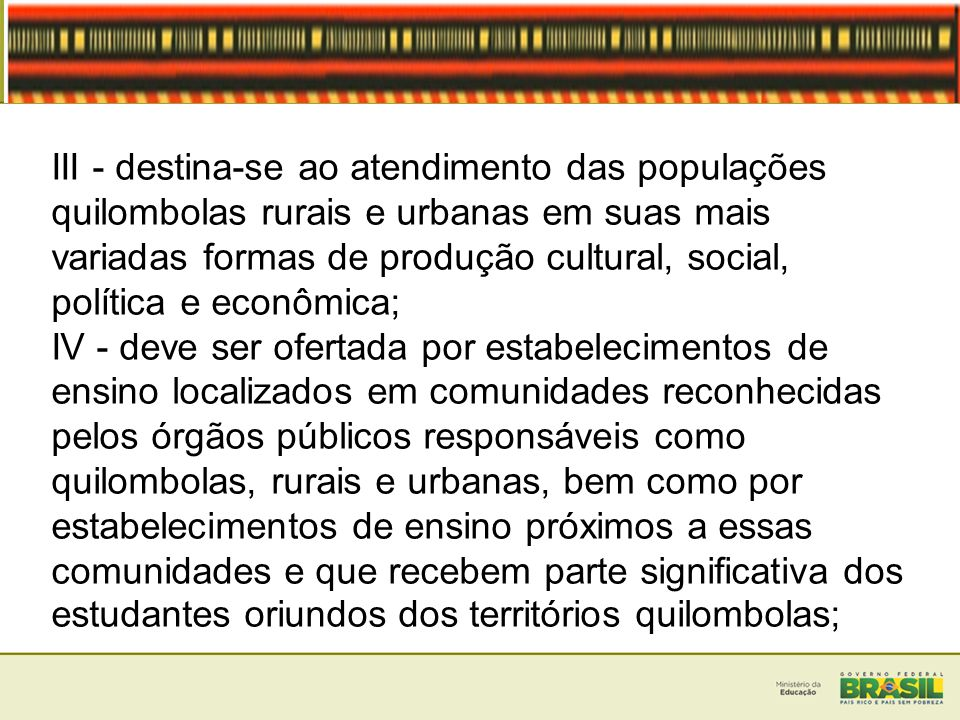 III - destina-se ao atendimento das populações quilombolas rurais e urbanas em suas mais variadas formas de produção cultural, social, política e econômica;