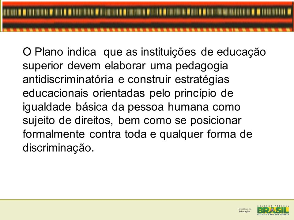 O Plano indica que as instituições de educação superior devem elaborar uma pedagogia antidiscriminatória e construir estratégias educacionais orientadas pelo princípio de igualdade básica da pessoa humana como sujeito de direitos, bem como se posicionar formalmente contra toda e qualquer forma de discriminação.