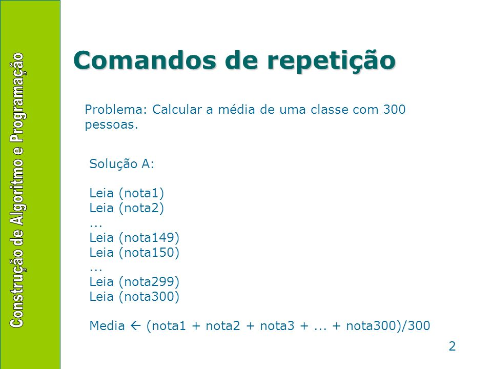 Comandos de repetição Problema: Calcular a média de uma classe com 300 pessoas. Solução A: Leia (nota1)
