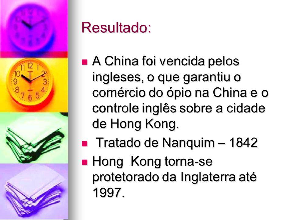 Resultado: A China foi vencida pelos ingleses, o que garantiu o comércio do ópio na China e o controle inglês sobre a cidade de Hong Kong.