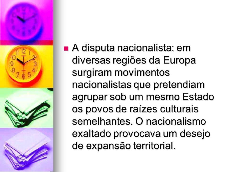 A disputa nacionalista: em diversas regiões da Europa surgiram movimentos nacionalistas que pretendiam agrupar sob um mesmo Estado os povos de raízes culturais semelhantes.