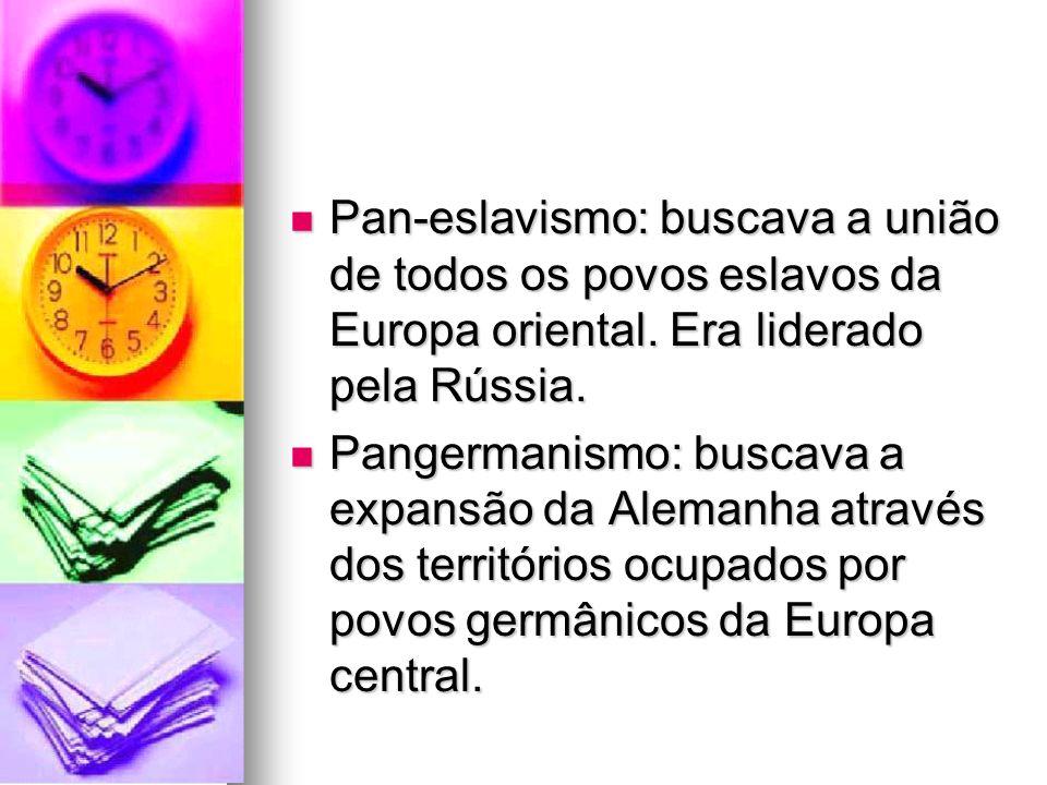 Pan-eslavismo: buscava a união de todos os povos eslavos da Europa oriental. Era liderado pela Rússia.