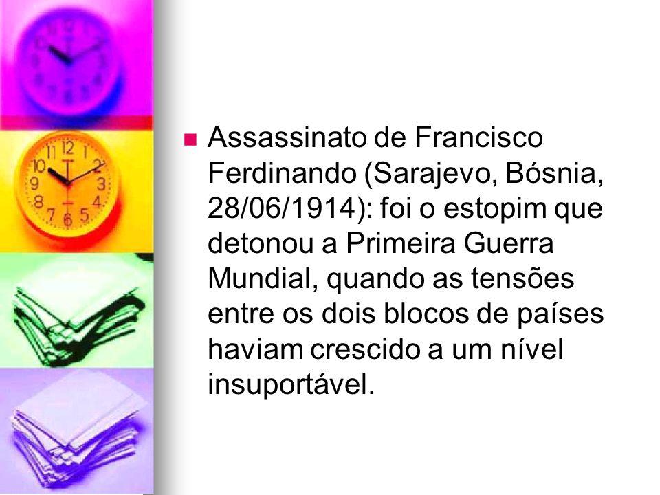 Assassinato de Francisco Ferdinando (Sarajevo, Bósnia, 28/06/1914): foi o estopim que detonou a Primeira Guerra Mundial, quando as tensões entre os dois blocos de países haviam crescido a um nível insuportável.