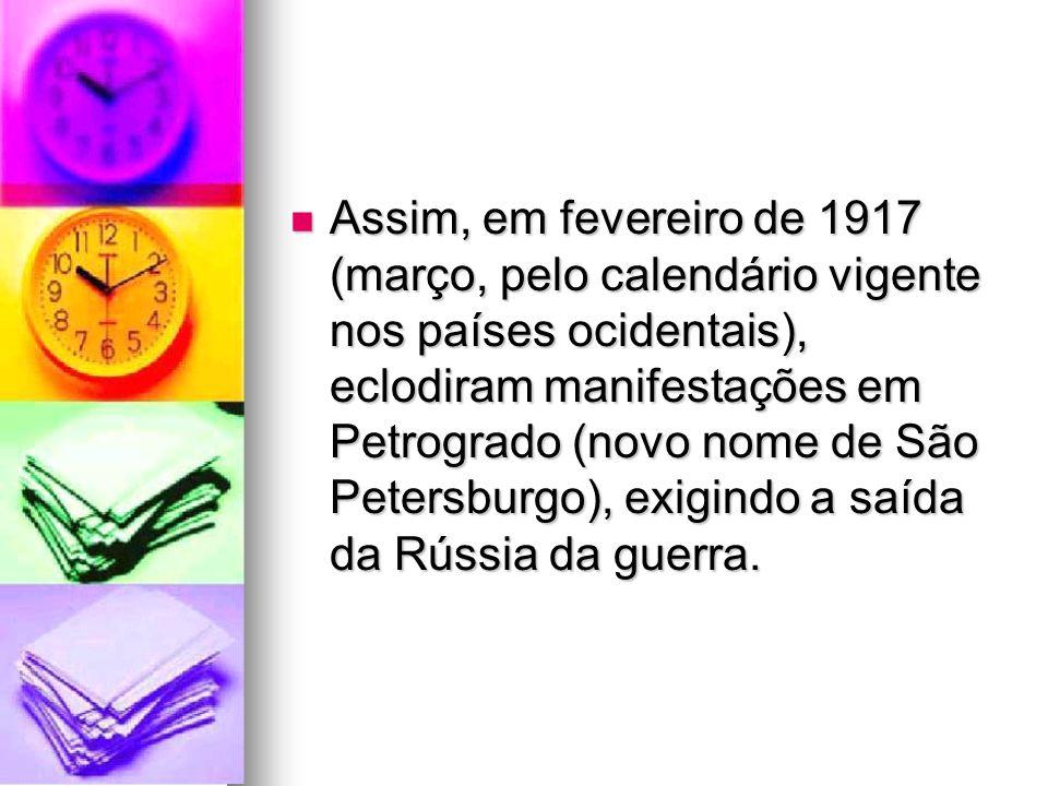Assim, em fevereiro de 1917 (março, pelo calendário vigente nos países ocidentais), eclodiram manifestações em Petrogrado (novo nome de São Petersburgo), exigindo a saída da Rússia da guerra.