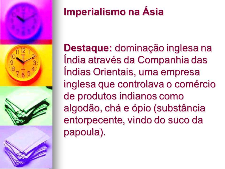 Imperialismo na Ásia Destaque: dominação inglesa na Índia através da Companhia das Índias Orientais, uma empresa inglesa que controlava o comércio de produtos indianos como algodão, chá e ópio (substância entorpecente, vindo do suco da papoula).