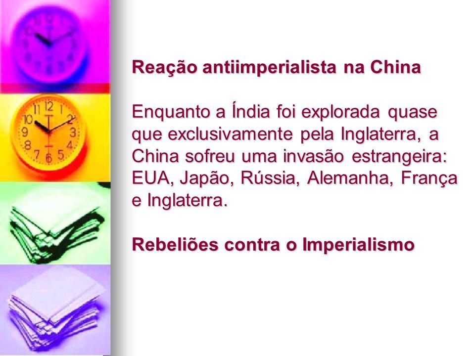 Reação antiimperialista na China Enquanto a Índia foi explorada quase que exclusivamente pela Inglaterra, a China sofreu uma invasão estrangeira: EUA, Japão, Rússia, Alemanha, França e Inglaterra.