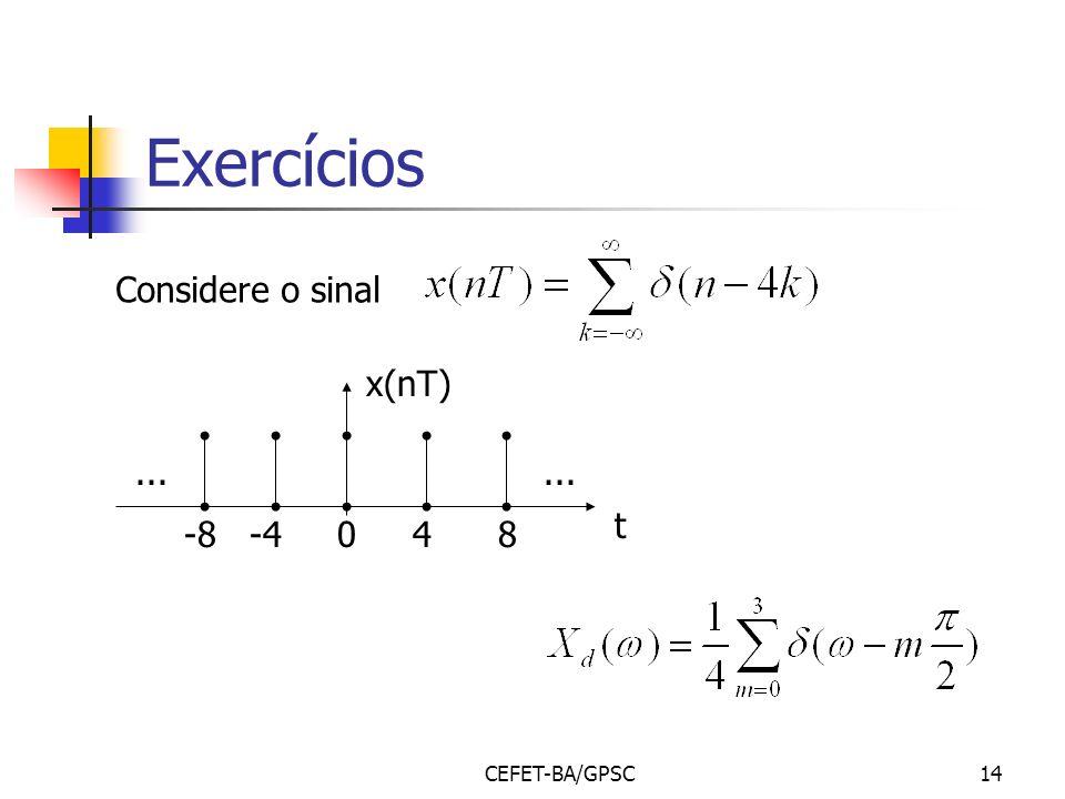 Exercícios Considere o sinal -8 -4 0 4 8 ... x(nT) t CEFET-BA/GPSC