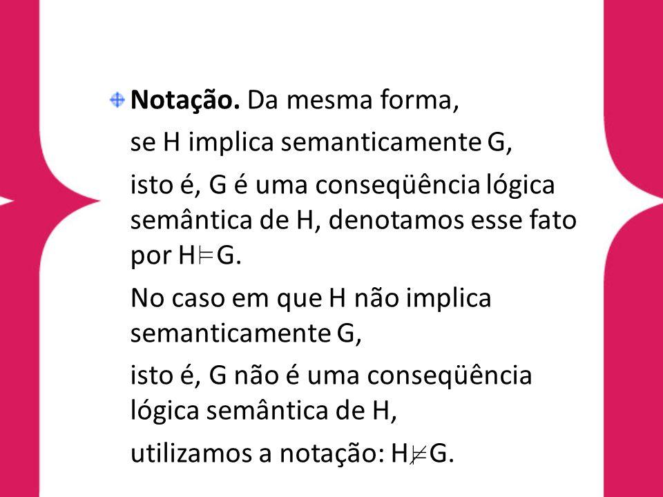 Notação. Da mesma forma,se H implica semanticamente G, isto é, G é uma conseqüência lógica semântica de H, denotamos esse fato por H G.