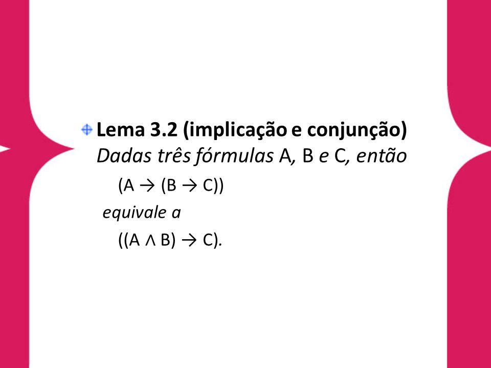 Lema 3.2 (implicação e conjunção) Dadas três fórmulas A, B e C, então