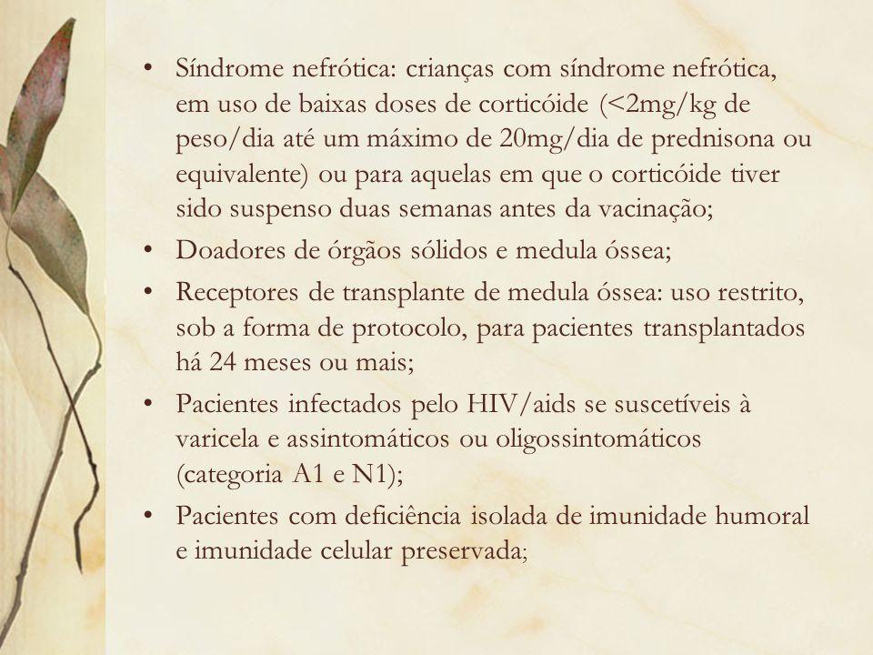 Síndrome nefrótica: crianças com síndrome nefrótica, em uso de baixas doses de corticóide (<2mg/kg de peso/dia até um máximo de 20mg/dia de prednisona ou equivalente) ou para aquelas em que o corticóide tiver sido suspenso duas semanas antes da vacinação;