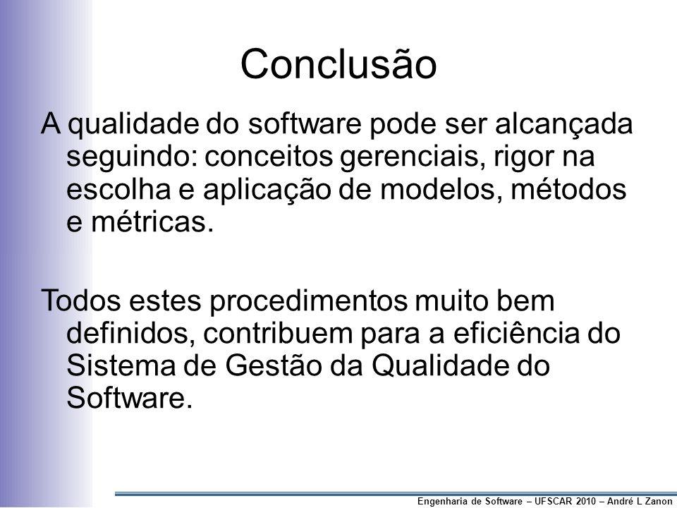 Conclusão A qualidade do software pode ser alcançada seguindo: conceitos gerenciais, rigor na escolha e aplicação de modelos, métodos e métricas.