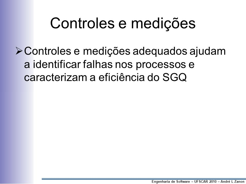 Controles e medições Controles e medições adequados ajudam a identificar falhas nos processos e caracterizam a eficiência do SGQ.