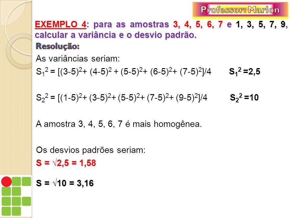 Professor: Marlon EXEMPLO 4: para as amostras 3, 4, 5, 6, 7 e 1, 3, 5, 7, 9, calcular a variância e o desvio padrão.