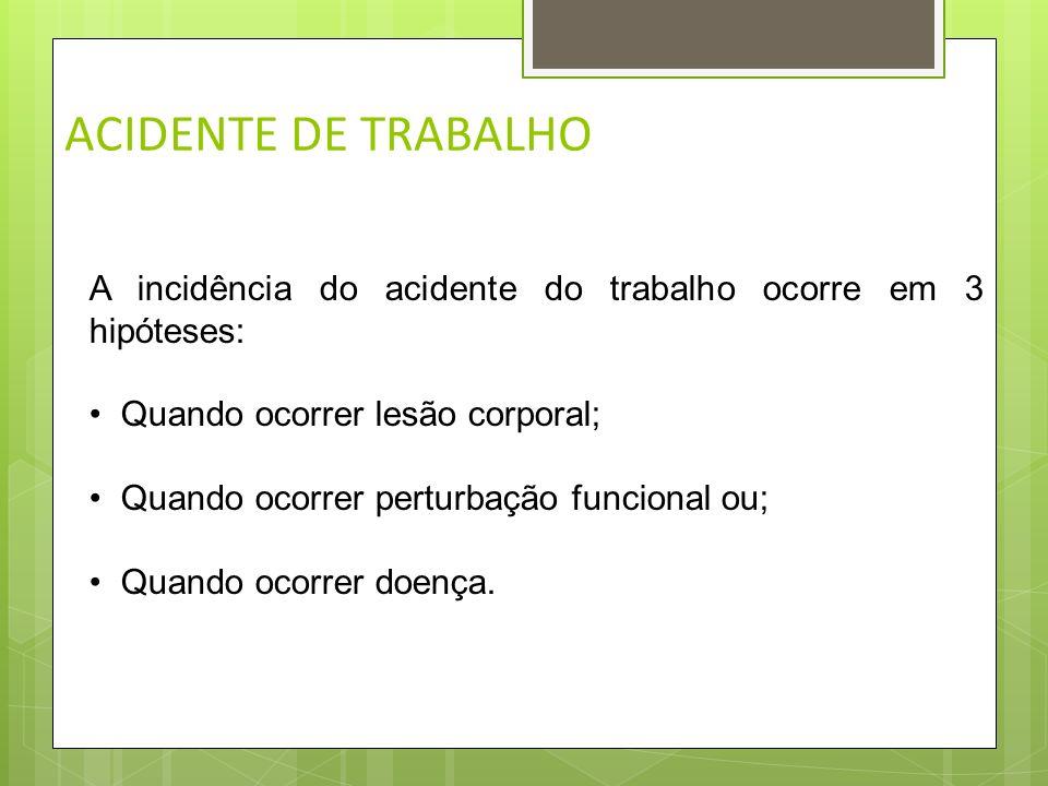 ACIDENTE DE TRABALHOA incidência do acidente do trabalho ocorre em 3 hipóteses: • Quando ocorrer lesão corporal;