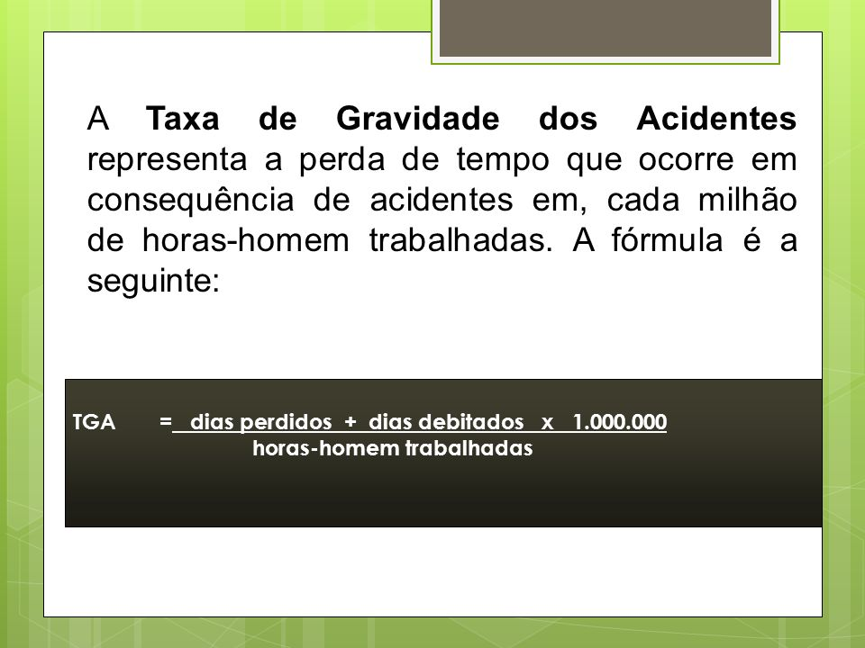 A Taxa de Gravidade dos Acidentes representa a perda de tempo que ocorre em consequência de acidentes em, cada milhão de horas-homem trabalhadas. A fórmula é a seguinte: