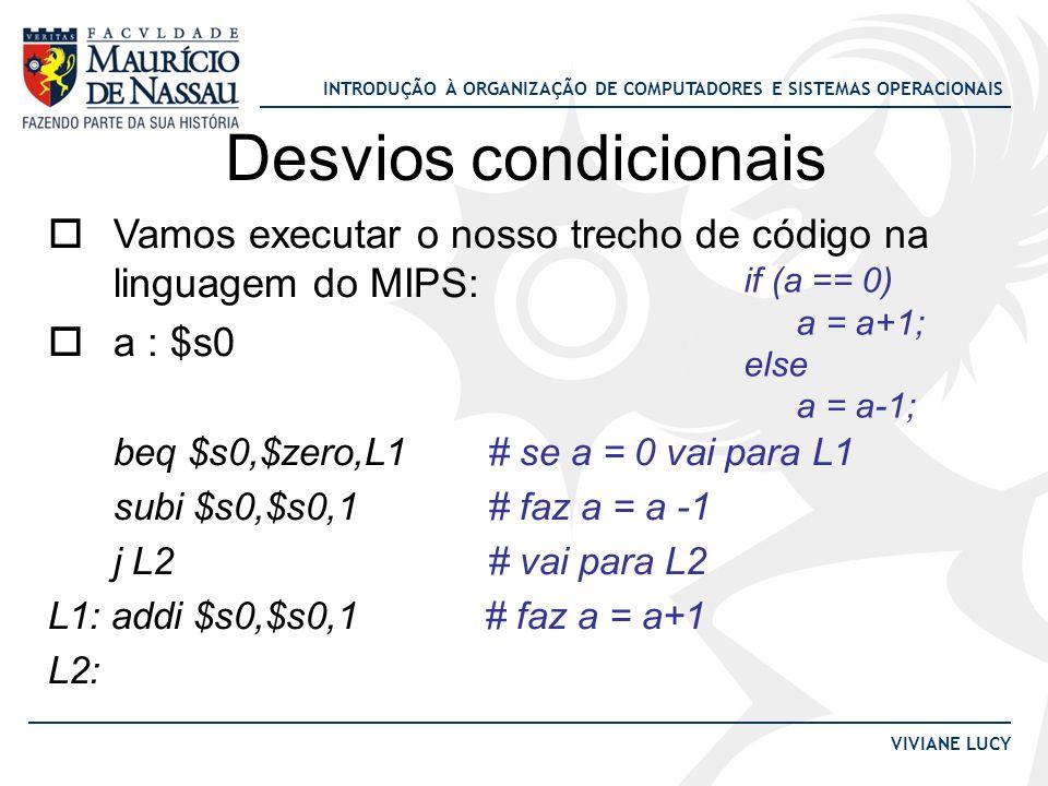 Desvios condicionais Vamos executar o nosso trecho de código na linguagem do MIPS: a : $s0. beq $s0,$zero,L1 # se a = 0 vai para L1.