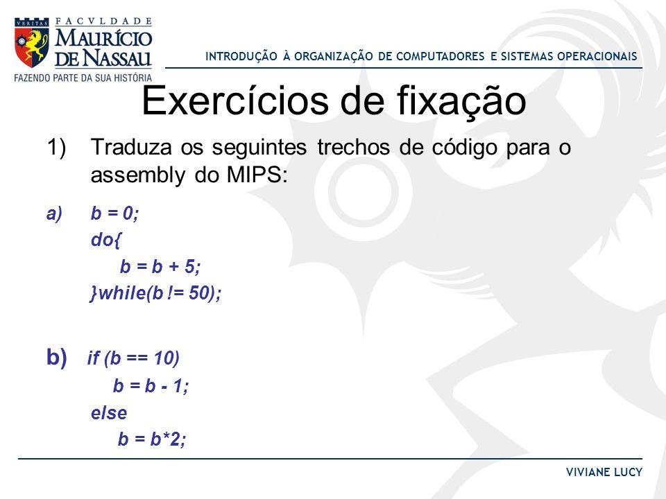 Exercícios de fixação Traduza os seguintes trechos de código para o assembly do MIPS: b = 0; do{ b = b + 5;