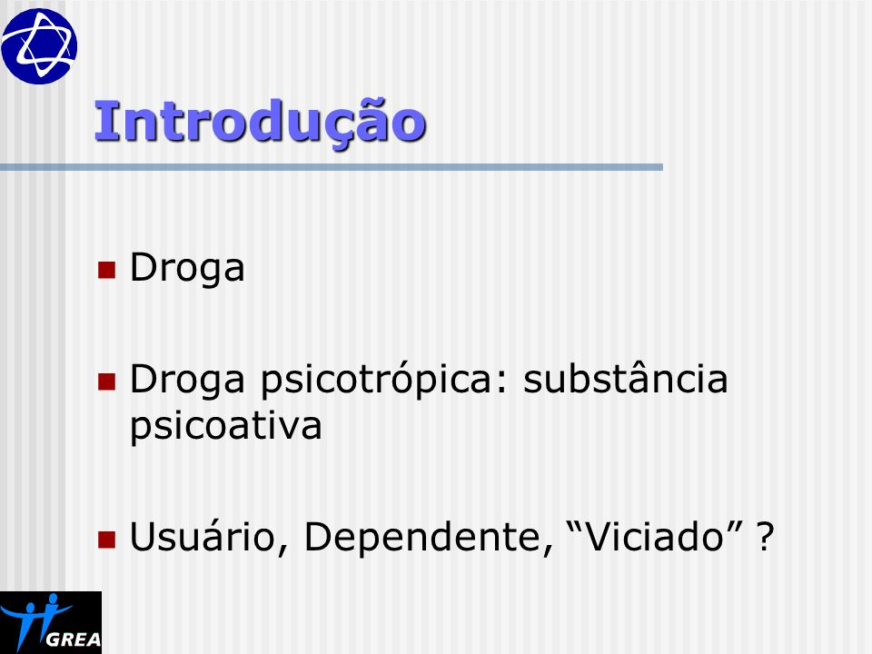 Introdução Droga Droga psicotrópica: substância psicoativa