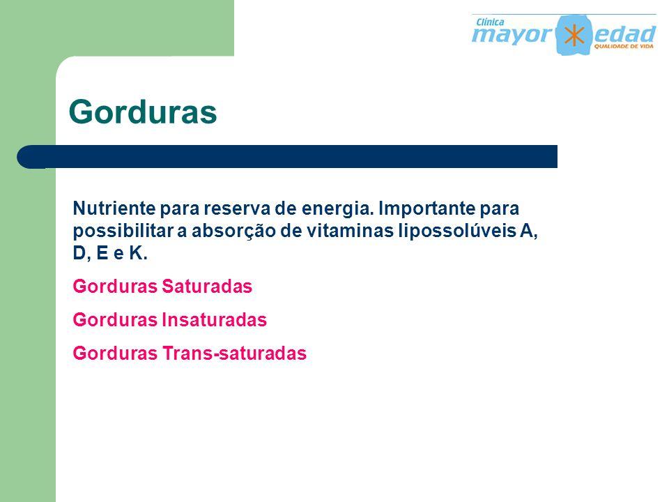 Gorduras Nutriente para reserva de energia. Importante para possibilitar a absorção de vitaminas lipossolúveis A, D, E e K.