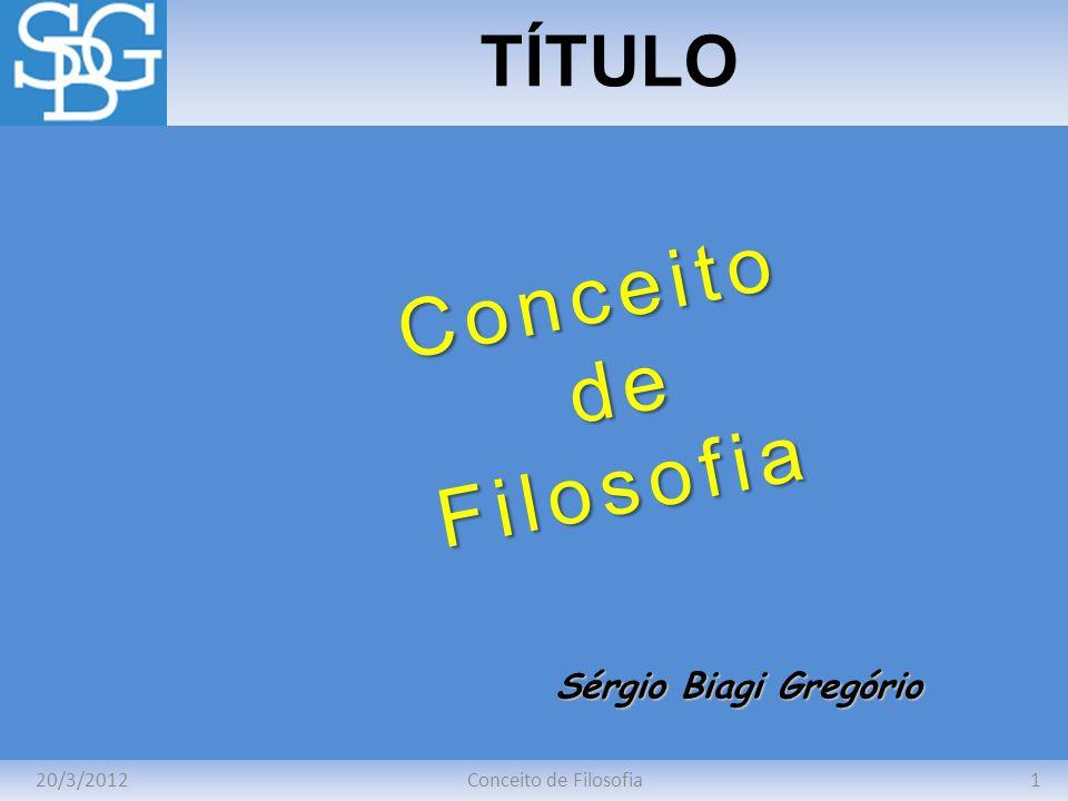 Conceito de Filosofia TÍTULO Sérgio Biagi Gregório 20/3/2012