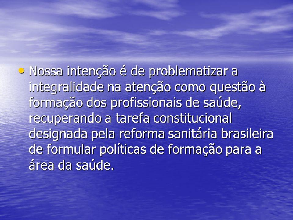 Nossa intenção é de problematizar a integralidade na atenção como questão à formação dos profissionais de saúde, recuperando a tarefa constitucional designada pela reforma sanitária brasileira de formular políticas de formação para a área da saúde.