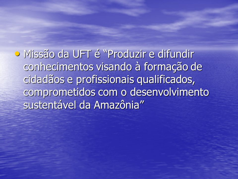 Missão da UFT é Produzir e difundir conhecimentos visando à formação de cidadãos e profissionais qualificados, comprometidos com o desenvolvimento sustentável da Amazônia