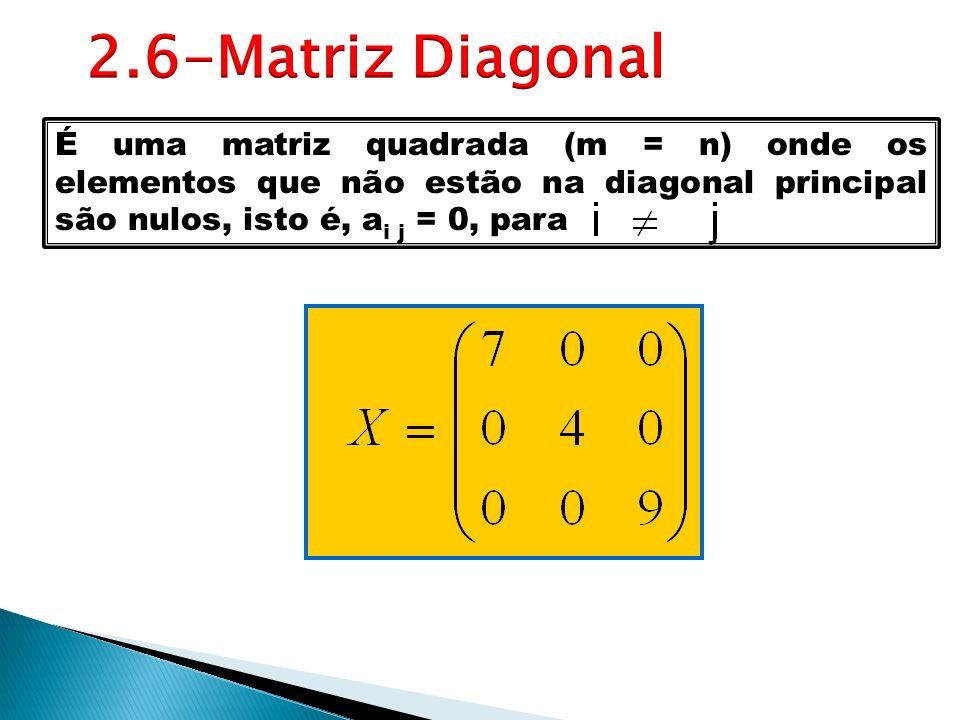 2.6-Matriz DiagonalÉ uma matriz quadrada (m = n) onde os elementos que não estão na diagonal principal são nulos, isto é, ai j = 0, para.