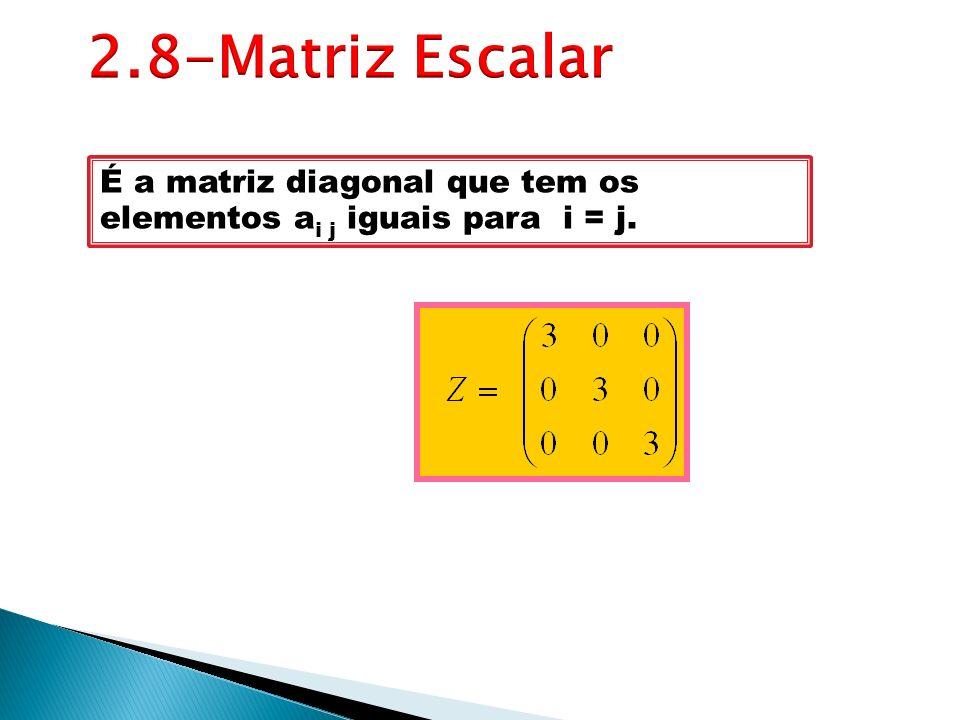 2.8-Matriz Escalar É a matriz diagonal que tem os elementos ai j iguais para i = j.