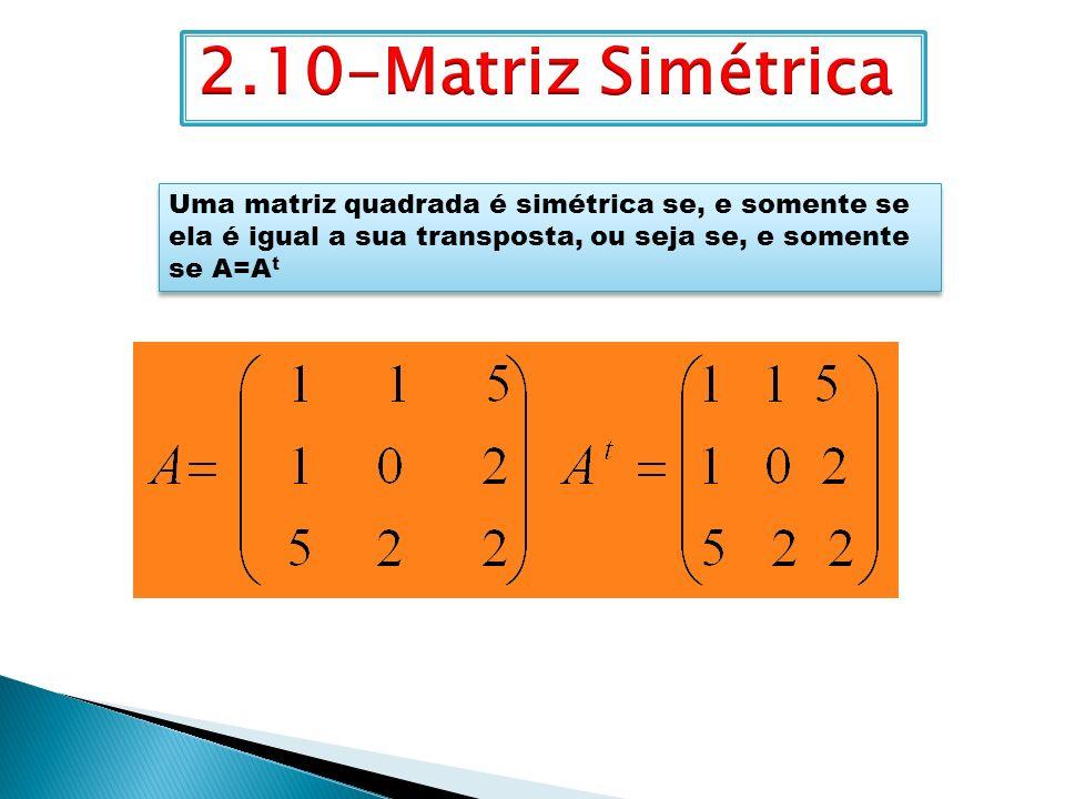 2.10-Matriz Simétrica Uma matriz quadrada é simétrica se, e somente se ela é igual a sua transposta, ou seja se, e somente se A=At.