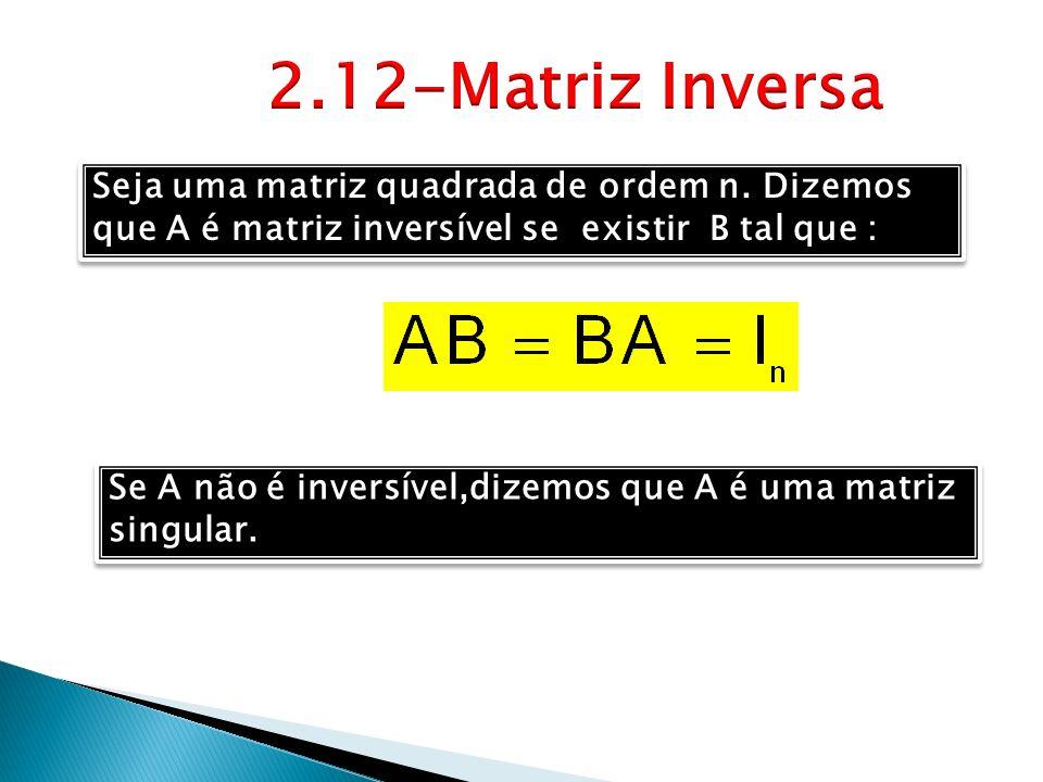 2.12-Matriz Inversa Seja uma matriz quadrada de ordem n. Dizemos que A é matriz inversível se existir B tal que :