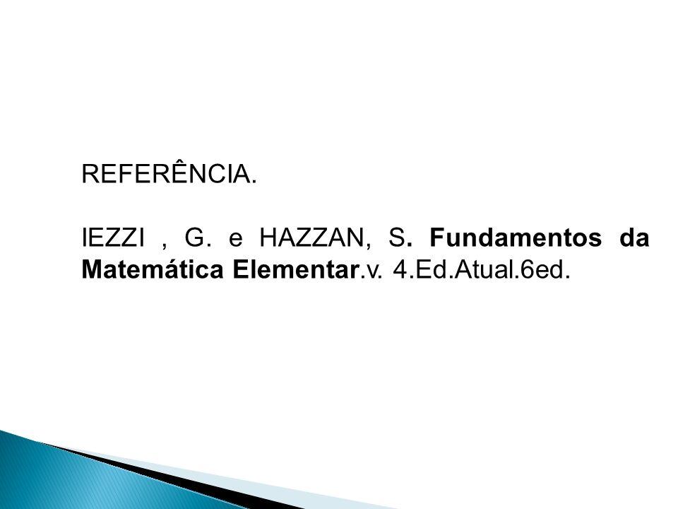 REFERÊNCIA. IEZZI , G. e HAZZAN, S. Fundamentos da Matemática Elementar.v. 4.Ed.Atual.6ed.