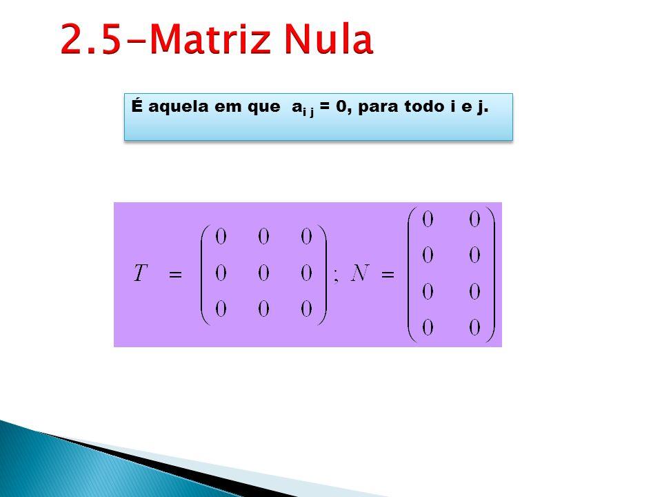 2.5-Matriz Nula É aquela em que ai j = 0, para todo i e j.