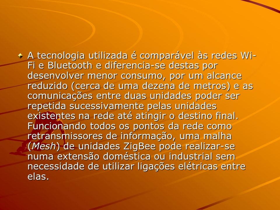 A tecnologia utilizada é comparável às redes Wi-Fi e Bluetooth e diferencia-se destas por desenvolver menor consumo, por um alcance reduzido (cerca de uma dezena de metros) e as comunicações entre duas unidades poder ser repetida sucessivamente pelas unidades existentes na rede até atingir o destino final.