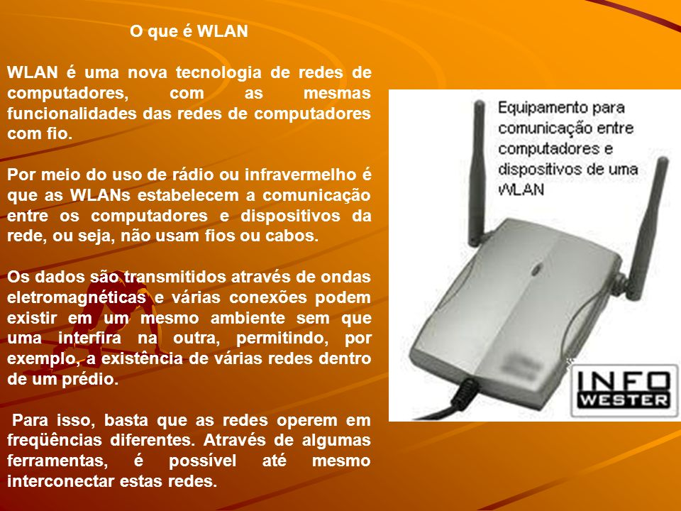 O que é WLAN WLAN é uma nova tecnologia de redes de computadores, com as mesmas funcionalidades das redes de computadores com fio.