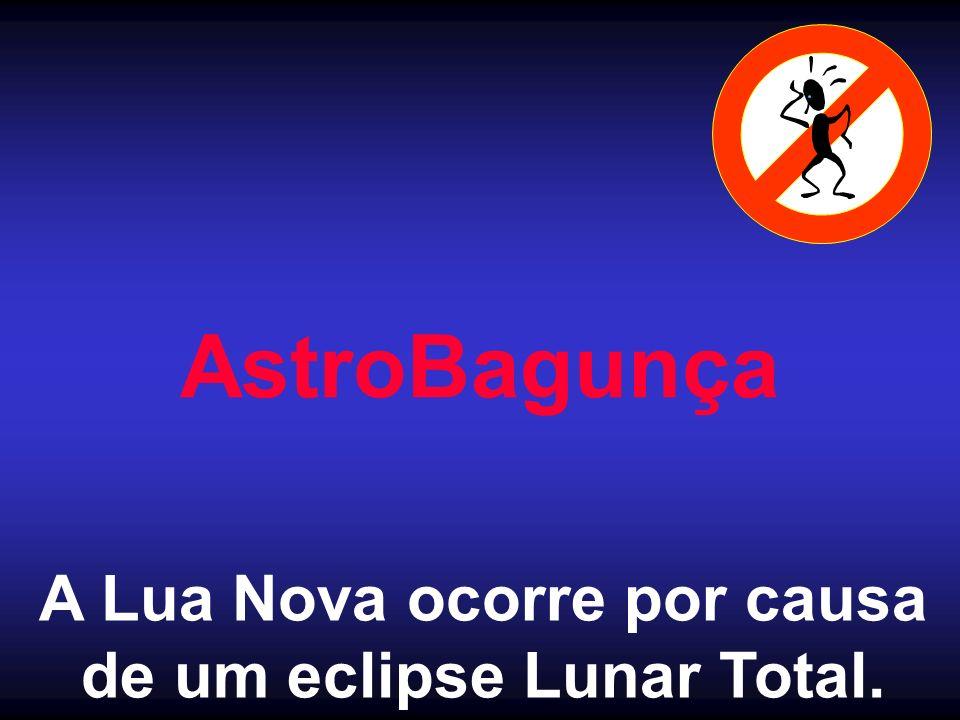A Lua Nova ocorre por causa de um eclipse Lunar Total.