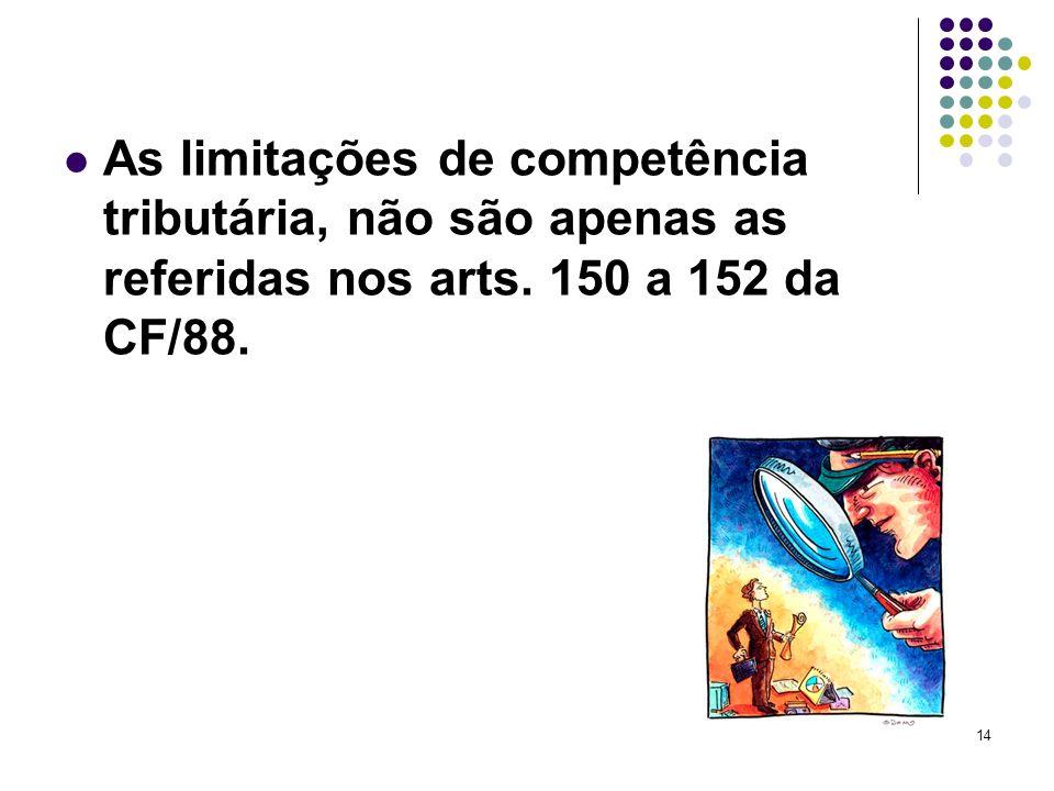 As limitações de competência tributária, não são apenas as referidas nos arts. 150 a 152 da CF/88.