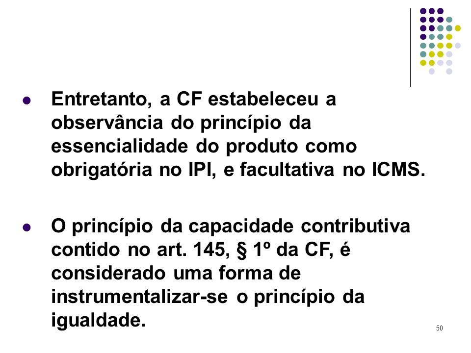 Entretanto, a CF estabeleceu a observância do princípio da essencialidade do produto como obrigatória no IPI, e facultativa no ICMS.