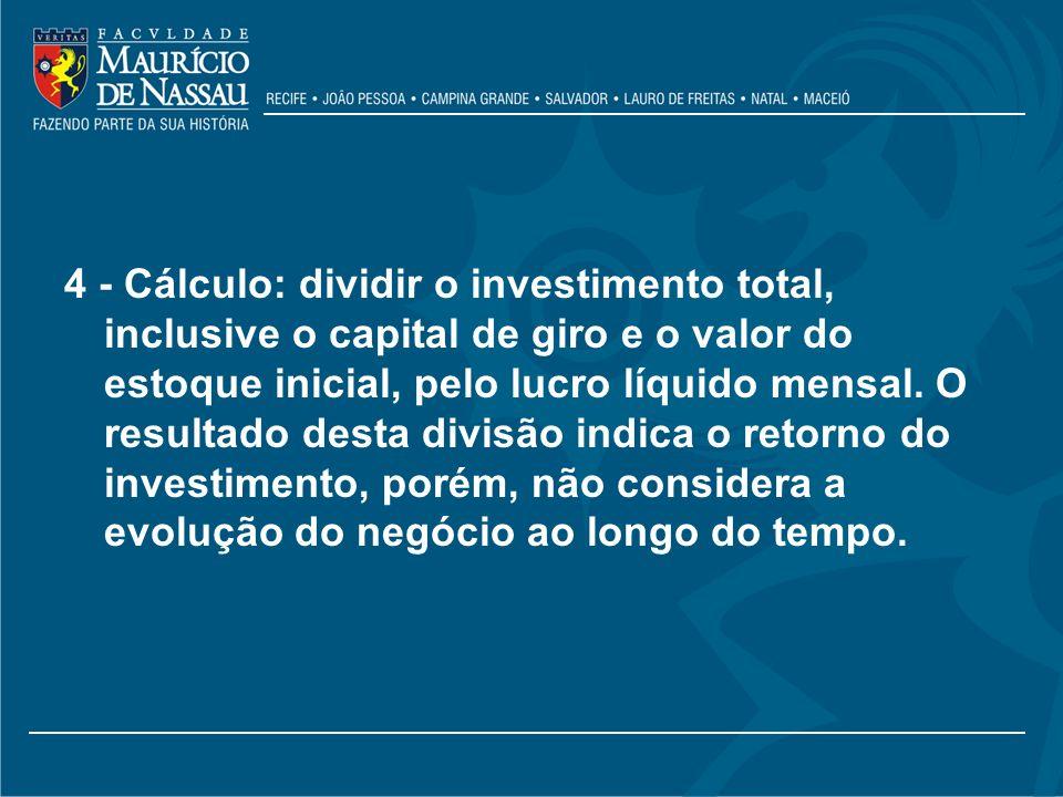 4 - Cálculo: dividir o investimento total, inclusive o capital de giro e o valor do estoque inicial, pelo lucro líquido mensal.