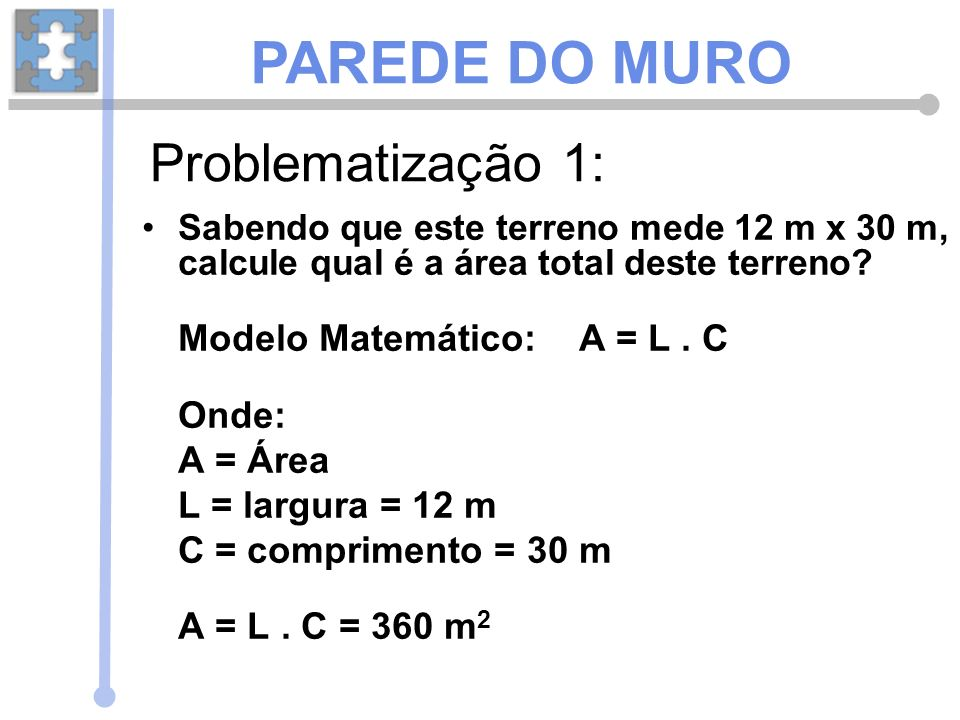 PAREDE DO MURO Problematização 1: Modelo Matemático: A = L . C Onde: